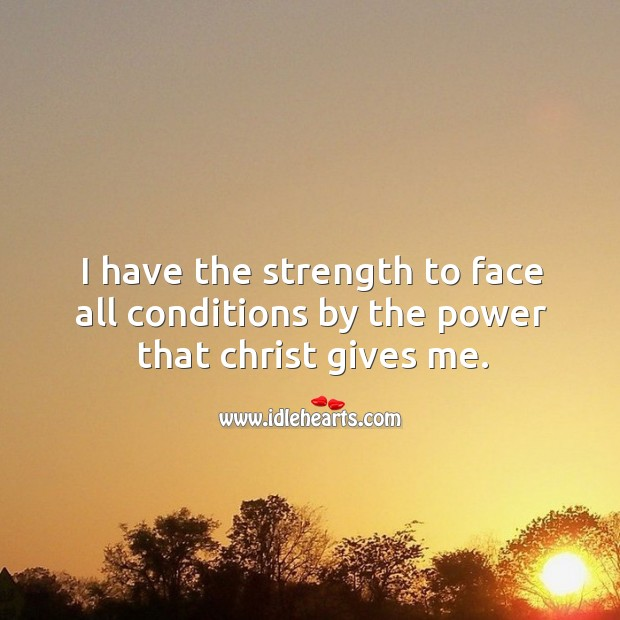I have the strength to face all conditions by the power that christ gives me. Image