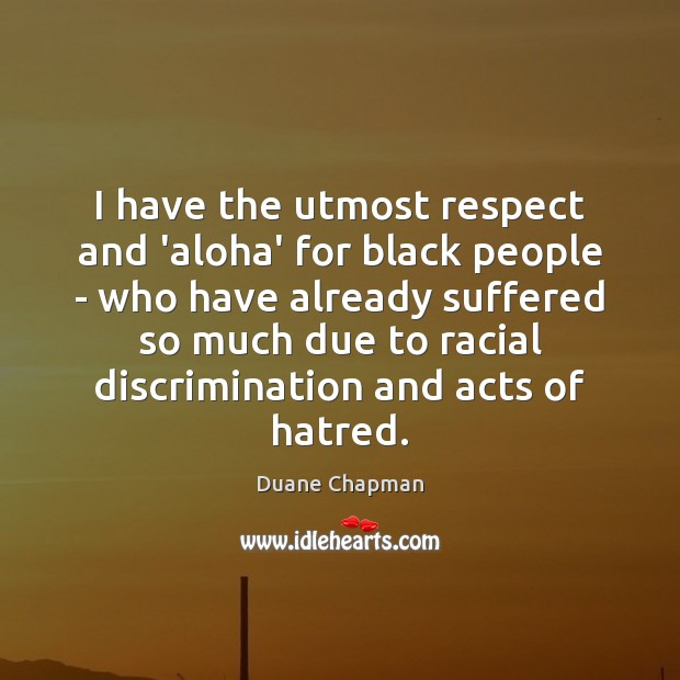Image, I have the utmost respect and 'aloha' for black people – who