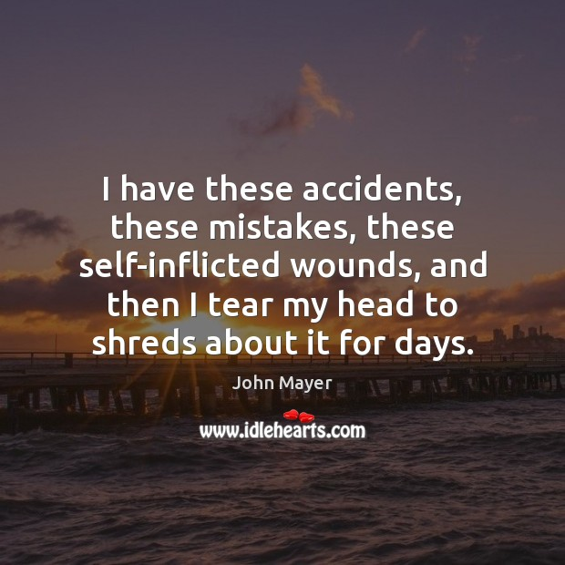 Image, I have these accidents, these mistakes, these self-inflicted wounds, and then I