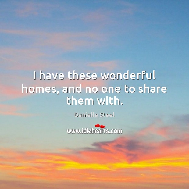 I have these wonderful homes, and no one to share them with. Danielle Steel Picture Quote