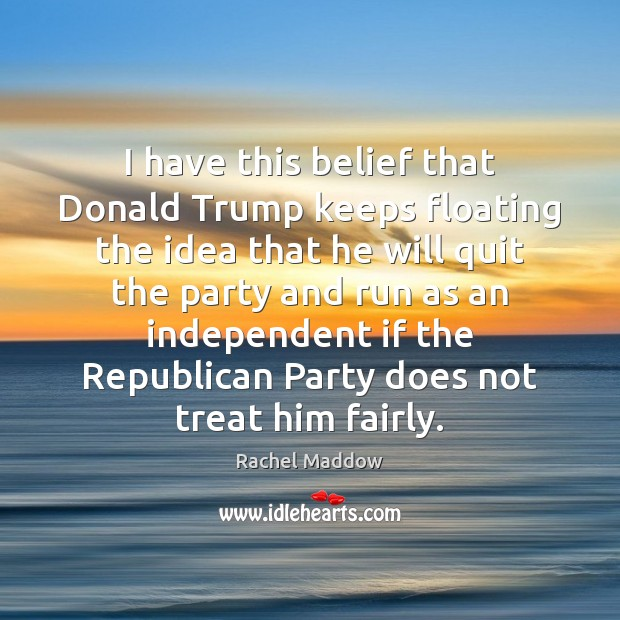 I have this belief that Donald Trump keeps floating the idea that Rachel Maddow Picture Quote