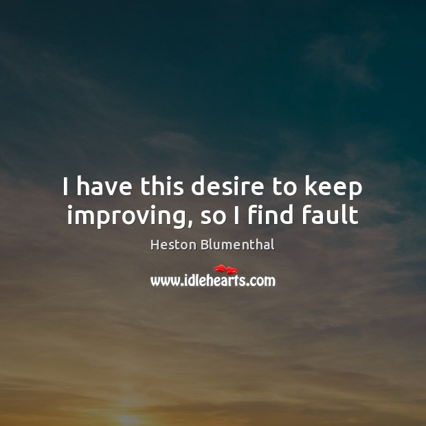 I have this desire to keep improving, so I find fault Image