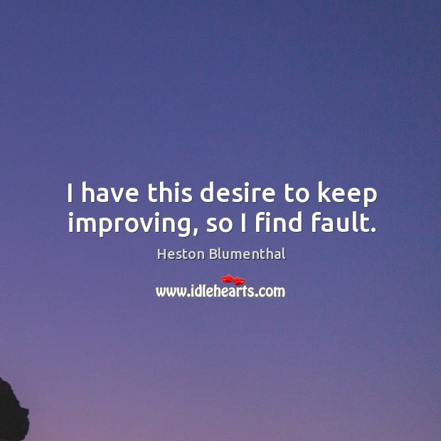 I have this desire to keep improving, so I find fault. Image