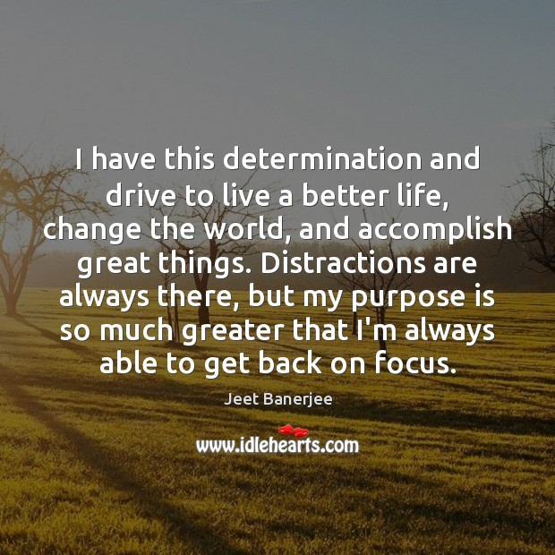 I have this determination and drive to live a better life, change Jeet Banerjee Picture Quote