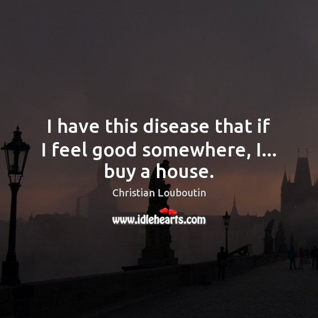 I have this disease that if I feel good somewhere, I… buy a house. Christian Louboutin Picture Quote