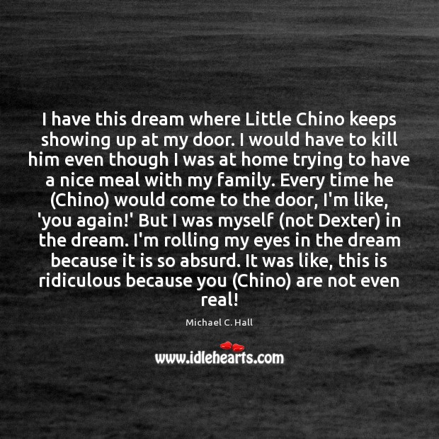I have this dream where Little Chino keeps showing up at my Michael C. Hall Picture Quote