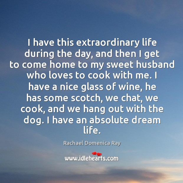 I have this extraordinary life during the day, and then I get to come home to my sweet Rachael Domenica Ray Picture Quote