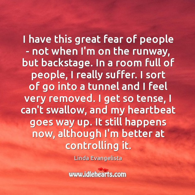 I have this great fear of people – not when I'm on Image