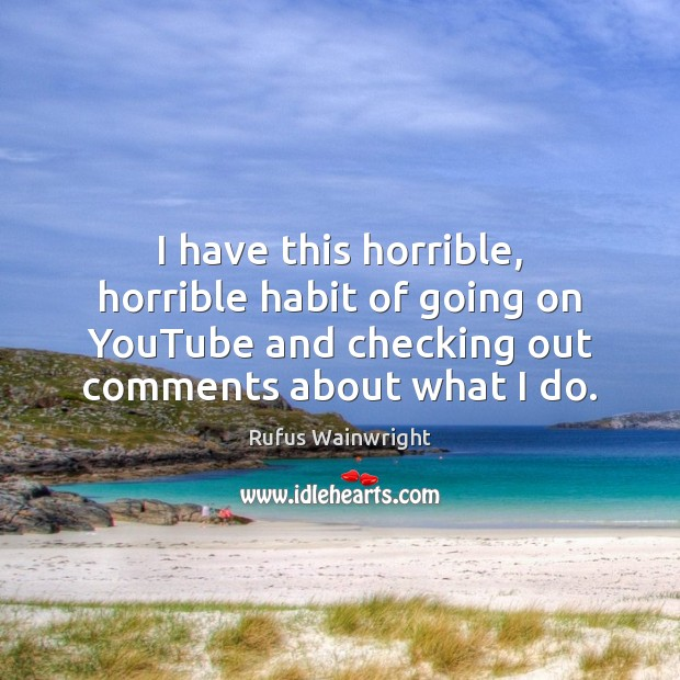 Image, I have this horrible, horrible habit of going on YouTube and checking