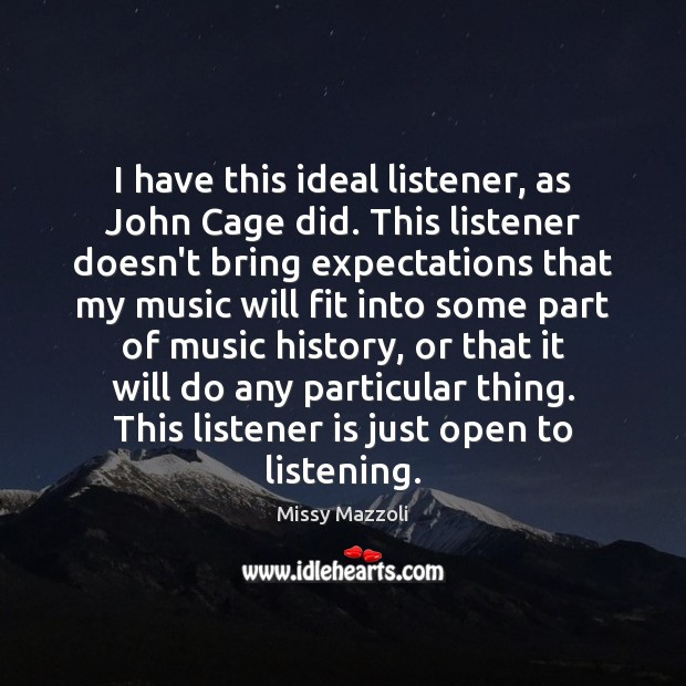 I have this ideal listener, as John Cage did. This listener doesn't Missy Mazzoli Picture Quote