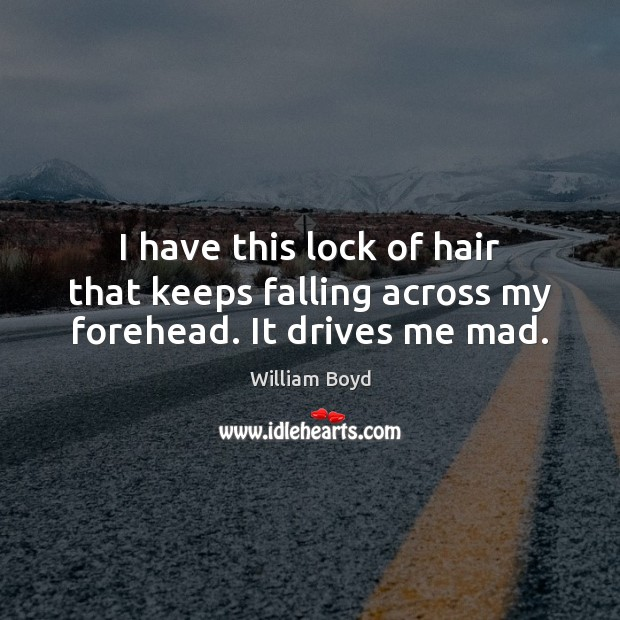 I have this lock of hair that keeps falling across my forehead. It drives me mad. William Boyd Picture Quote