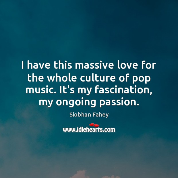 I have this massive love for the whole culture of pop music. Siobhan Fahey Picture Quote