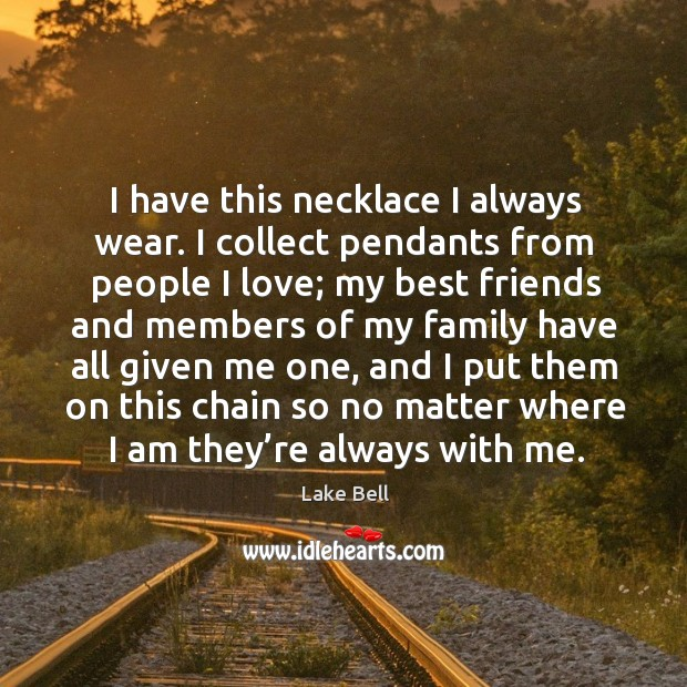 I have this necklace I always wear. I collect pendants from people I love Lake Bell Picture Quote