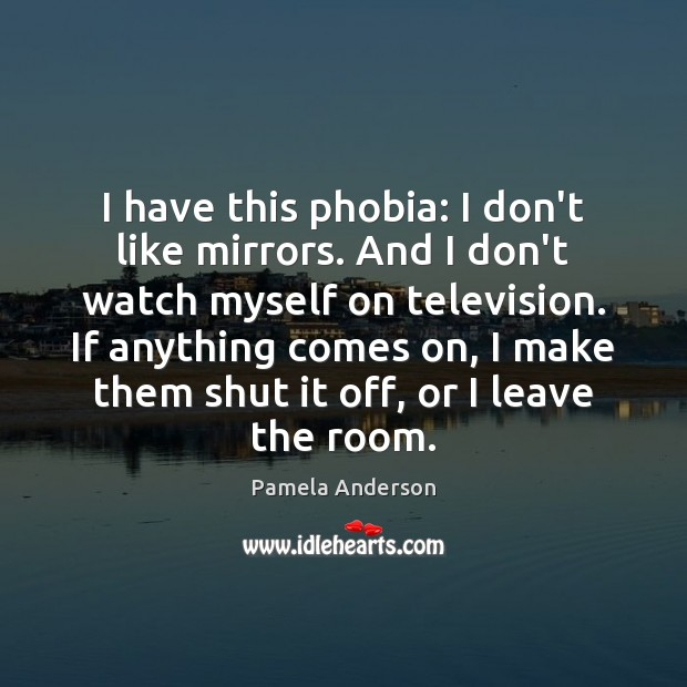 I have this phobia: I don't like mirrors. And I don't watch Pamela Anderson Picture Quote