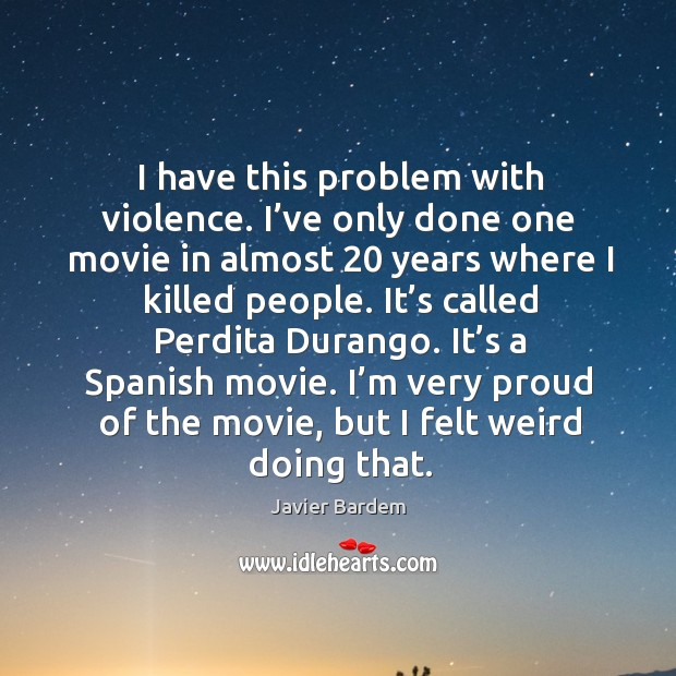 I have this problem with violence. I've only done one movie in almost 20 years where Image