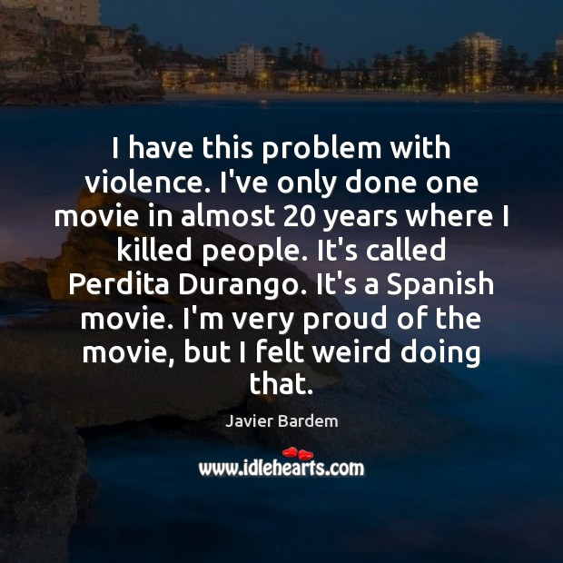 I have this problem with violence. I've only done one movie in Javier Bardem Picture Quote
