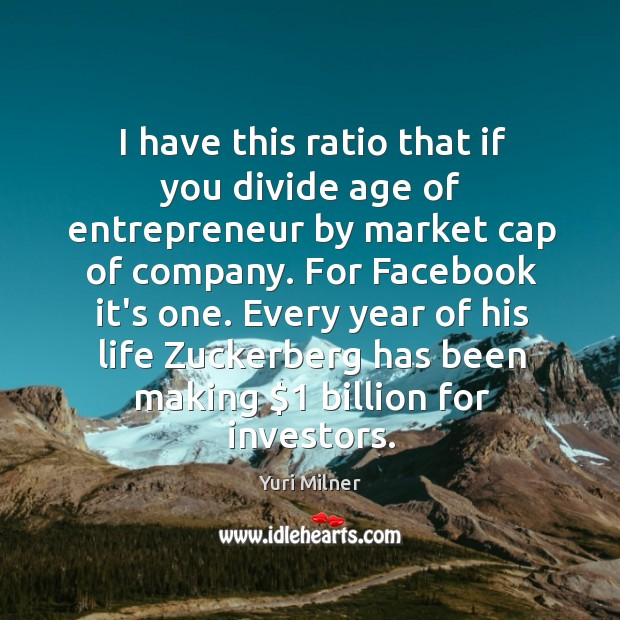I have this ratio that if you divide age of entrepreneur by Yuri Milner Picture Quote