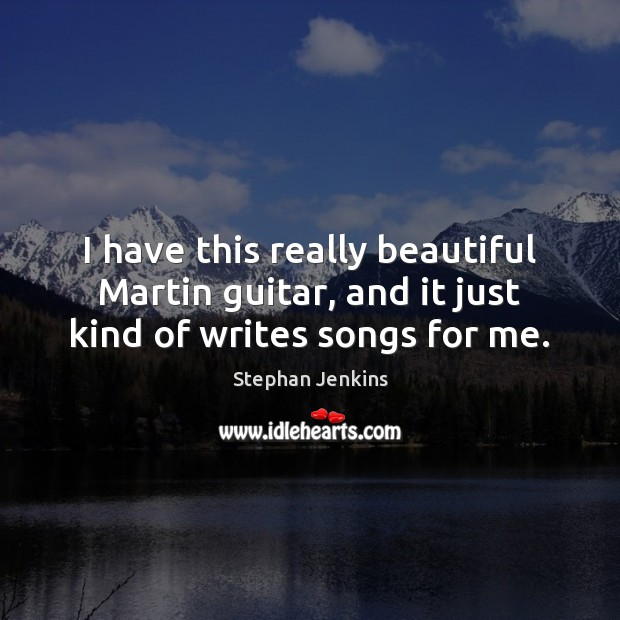 I have this really beautiful Martin guitar, and it just kind of writes songs for me. Stephan Jenkins Picture Quote
