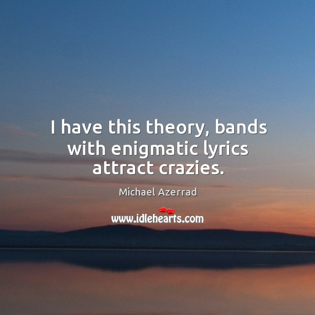 I have this theory, bands with enigmatic lyrics attract crazies. Image