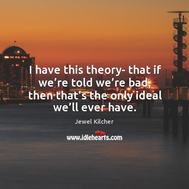 I have this theory- that if we're told we're bad, then that's the only ideal we'll ever have. Image