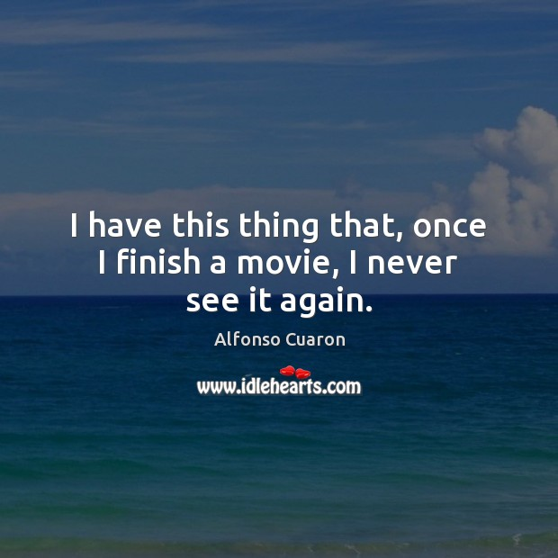 I have this thing that, once I finish a movie, I never see it again. Alfonso Cuaron Picture Quote