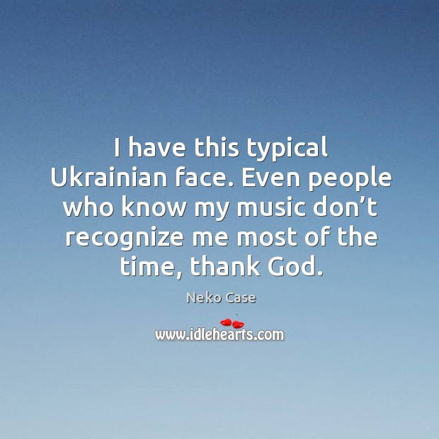 Image, I have this typical ukrainian face. Even people who know my music don't recognize me most