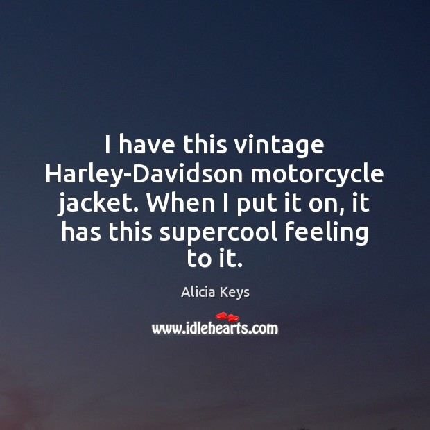 I have this vintage Harley-Davidson motorcycle jacket. When I put it on, Alicia Keys Picture Quote