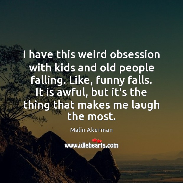 I have this weird obsession with kids and old people falling. Like, Malin Akerman Picture Quote
