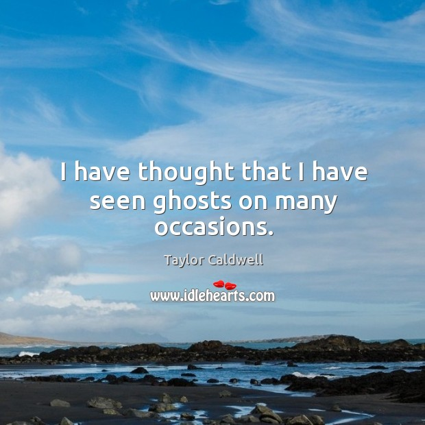 I have thought that I have seen ghosts on many occasions. Taylor Caldwell Picture Quote