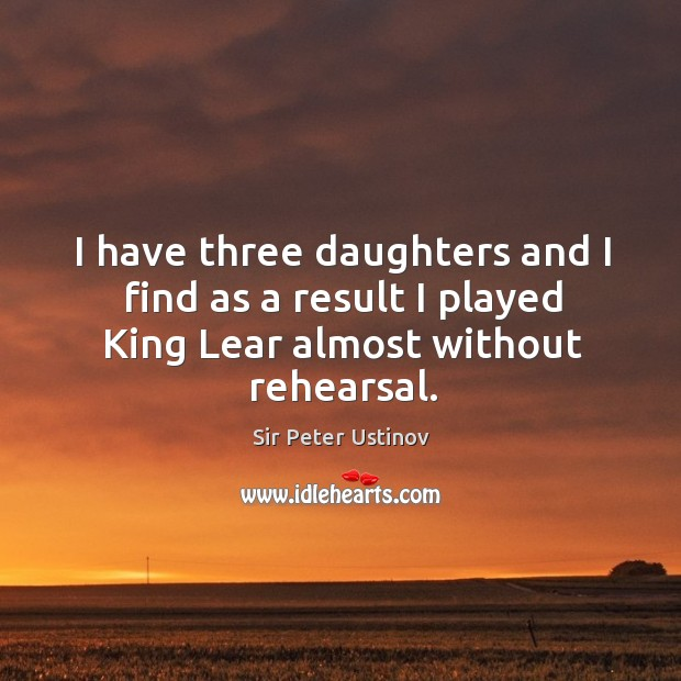 I have three daughters and I find as a result I played king lear almost without rehearsal. Sir Peter Ustinov Picture Quote