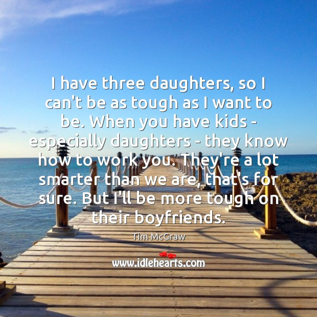 I have three daughters, so I can't be as tough as I Tim McGraw Picture Quote