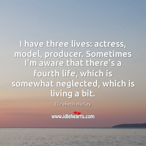 I have three lives: actress, model, producer. Sometimes I'm aware that there's Elizabeth Hurley Picture Quote