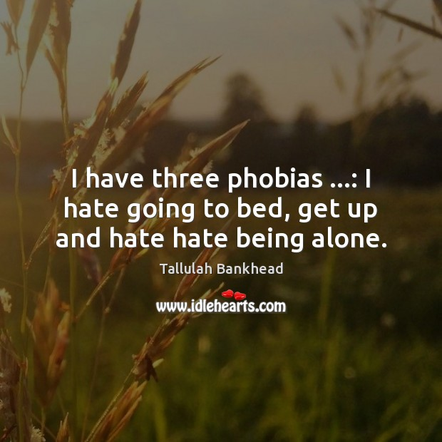 I have three phobias …: I hate going to bed, get up and hate hate being alone. Image