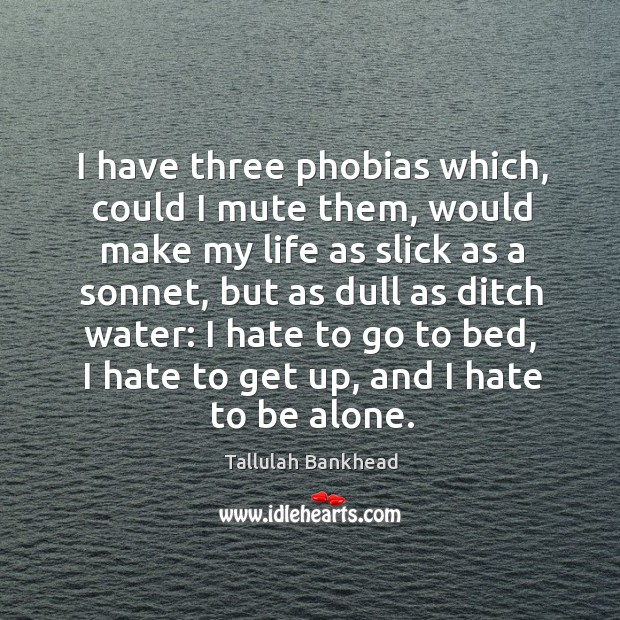 I have three phobias which, could I mute them, would make my life as slick as a sonnet Image