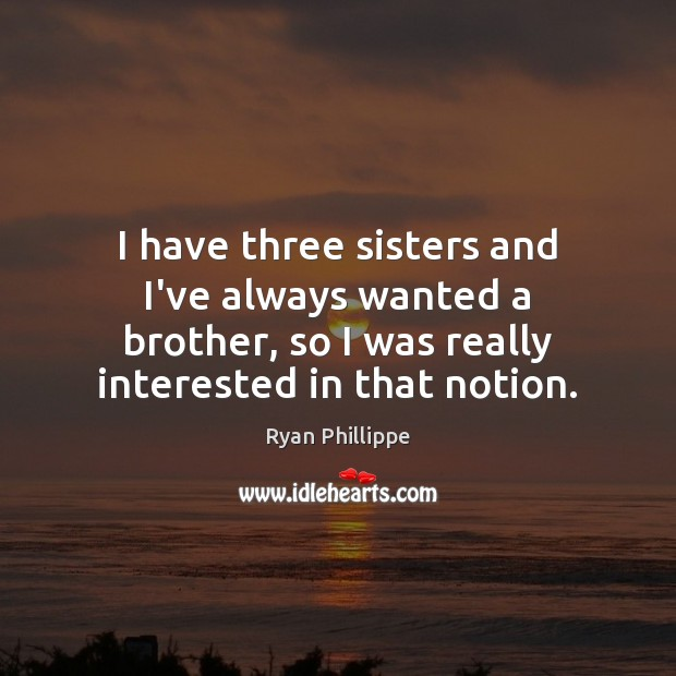 I have three sisters and I've always wanted a brother, so I Ryan Phillippe Picture Quote