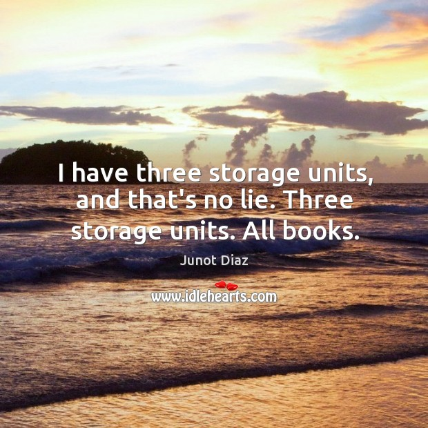 I have three storage units, and that's no lie. Three storage units. All books. Image