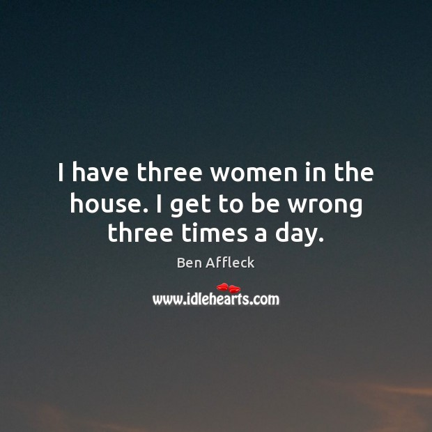 I have three women in the house. I get to be wrong three times a day. Image