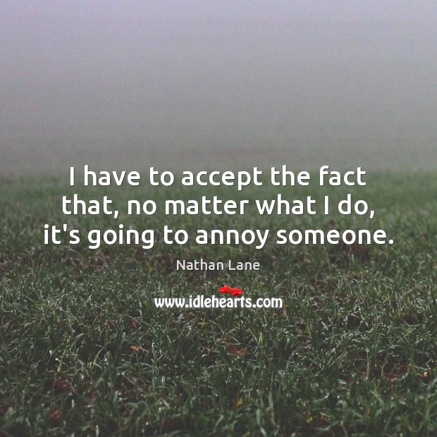 I have to accept the fact that, no matter what I do, it's going to annoy someone. No Matter What Quotes Image