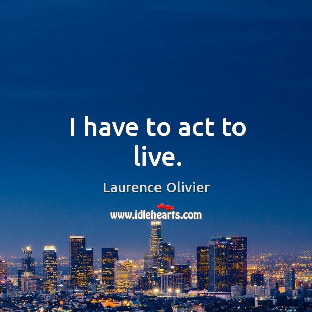 I have to act to live. Image