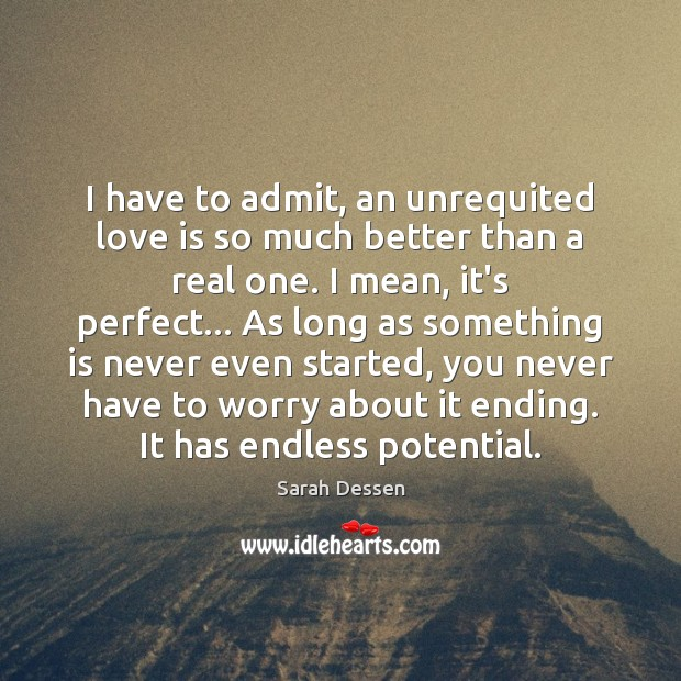 I have to admit, an unrequited love is so much better than Sarah Dessen Picture Quote