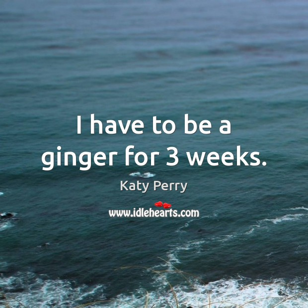 I have to be a ginger for 3 weeks. Image