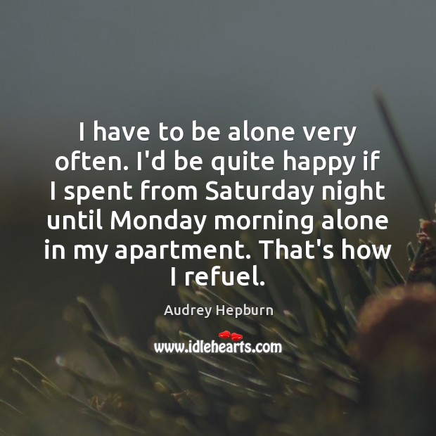 Image, I have to be alone very often. I'd be quite happy if