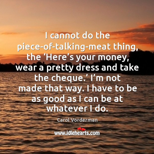 I have to be as good as I can be at whatever I do. Carol Vorderman Picture Quote