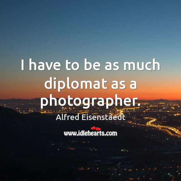 Image, I have to be as much diplomat as a photographer.