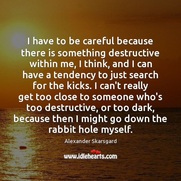 Image, I have to be careful because there is something destructive within me,