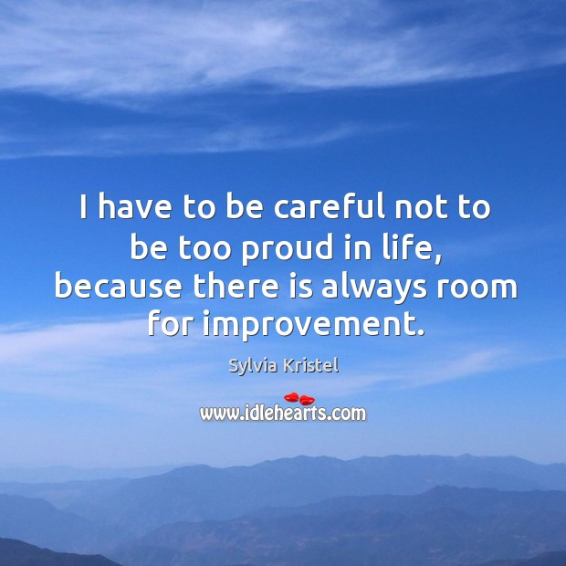 Image, I have to be careful not to be too proud in life, because there is always room for improvement.