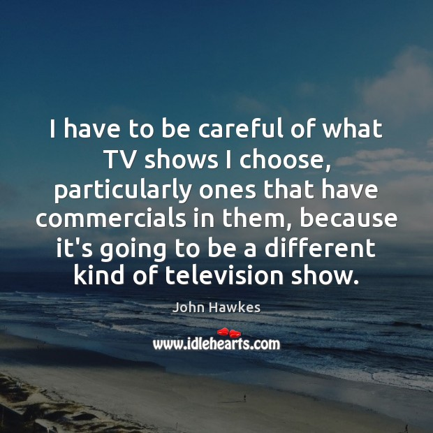 I have to be careful of what TV shows I choose, particularly John Hawkes Picture Quote