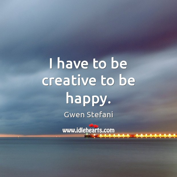 I have to be creative to be happy. Gwen Stefani Picture Quote
