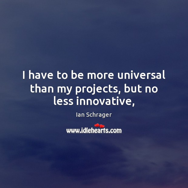 I have to be more universal than my projects, but no less innovative, Image