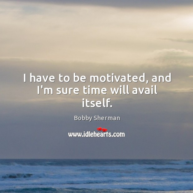 I have to be motivated, and I'm sure time will avail itself. Image